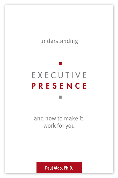 Book Cover: Understanding - Executive Presence - and how to make it work for you. By Paul Aldo, Ph.D.