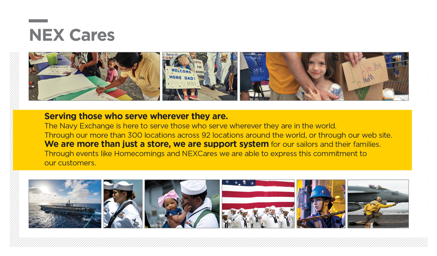 NEX Cares. Serving those who server wherever they are. The Navy Exchange is here to server those who serve wherever they are in the world. Through our more than 300 locations across 92 locations around the world, or through our web site. We are more than just a store, we are a support system for our sailors and their families. Through events like Homecomings and NEXCares we are able to express this commitment to our customers.