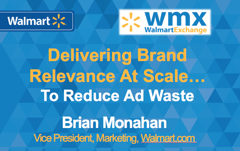 Walmart Exchange: Delivering Brand Relevance At Scale...To Reduce Ad Waste. Brian Monahan, VP Marketing at Walmart dot com